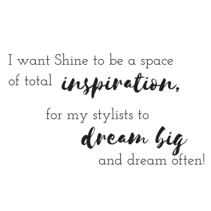 I want Shine to be a space of total inspiration, for my stylists to dream big and dream often!